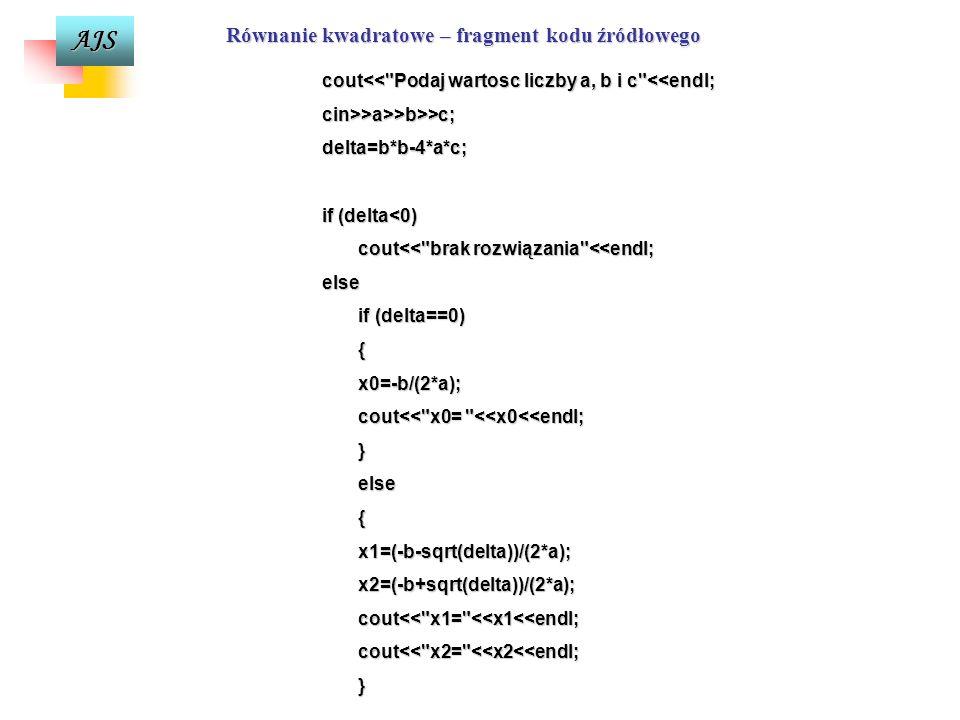 AJS Równanie kwadratowe – fragment schematu blokowego delta<0 delta==0 x0= x1= x2= T N N T Drukuj x0Drukuj x1, x2 Drukuj brak rozw.