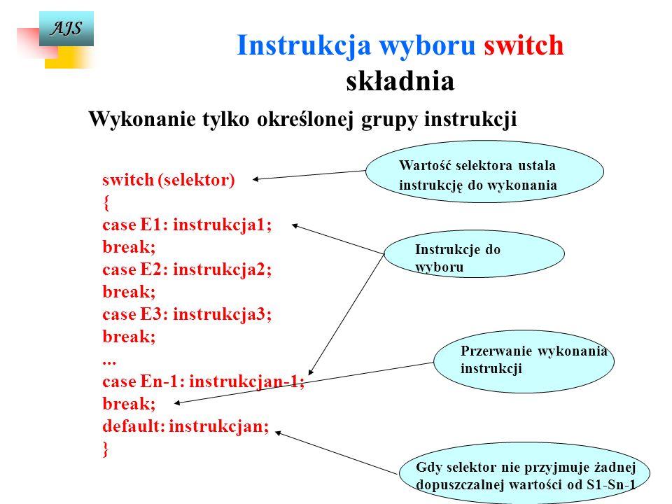 AJS Instrukcja wyboru switch składnia switch (selektor) { case E1: instrukcja1; case E2: instrukcja2; case E3: instrukcja3;... case En-1: instrukcjan-