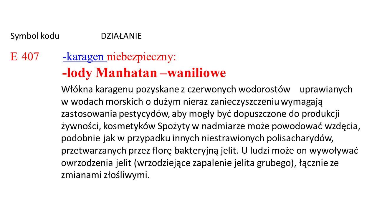 Symbol kodu DZIAŁANIE E 407 -karagen niebezpieczny: -lody Manhatan –waniliowe-karagen Włókna karagenu pozyskane z czerwonych wodorostów uprawianych w