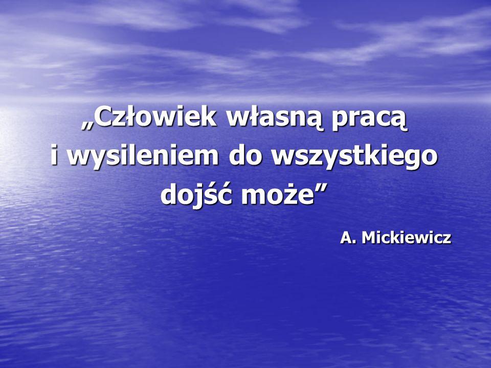 Człowiek własną pracą i wysileniem do wszystkiego dojść może A. Mickiewicz