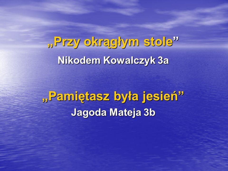 Przy okrągłym stole Nikodem Kowalczyk 3a Pamiętasz była jesień Jagoda Mateja 3b