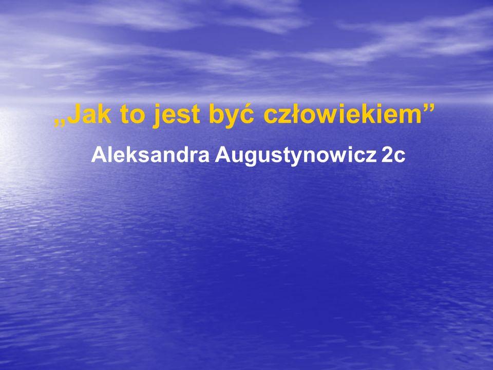 Jak to jest być człowiekiem Aleksandra Augustynowicz 2c