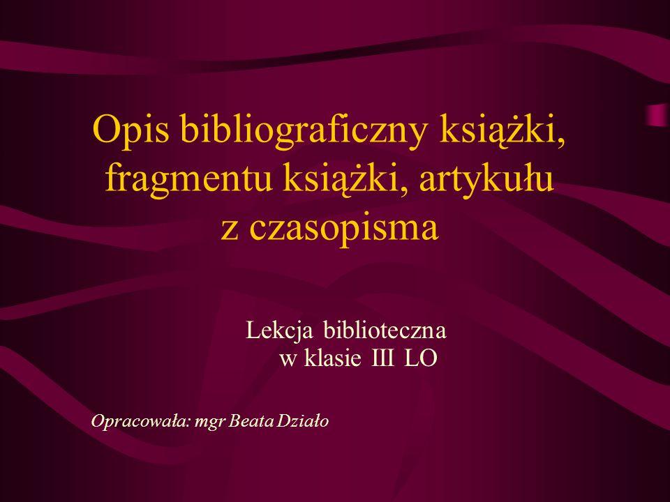 Opis bibliograficzny książki, fragmentu książki, artykułu z czasopisma Lekcja biblioteczna w klasie III LO Opracowała: mgr Beata Działo
