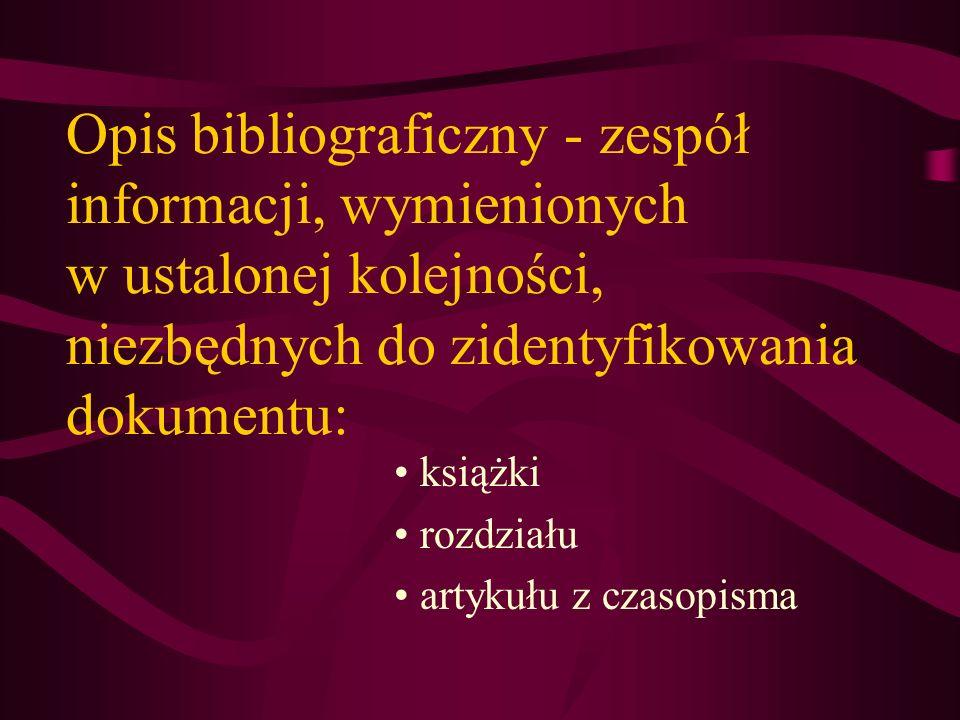 Opis bibliograficzny - zespół informacji, wymienionych w ustalonej kolejności, niezbędnych do zidentyfikowania dokumentu: książki rozdziału artykułu z