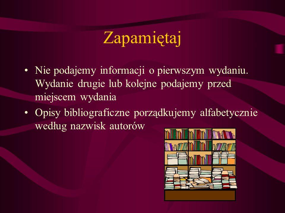 Zapamiętaj Nie podajemy informacji o pierwszym wydaniu. Wydanie drugie lub kolejne podajemy przed miejscem wydania Opisy bibliograficzne porządkujemy