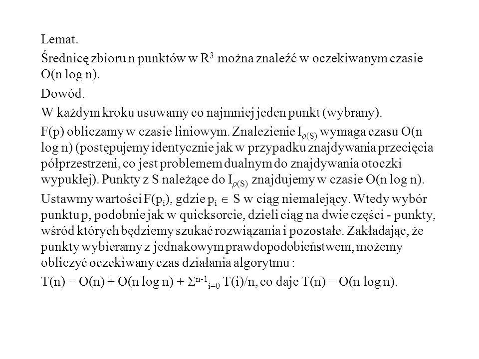 Lemat. Średnicę zbioru n punktów w R 3 można znaleźć w oczekiwanym czasie O(n log n). Dowód. W każdym kroku usuwamy co najmniej jeden punkt (wybrany).