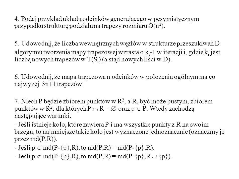 4. Podaj przykład układu odcinków generującego w pesymistycznym przypadku strukturę podziału na trapezy rozmiaru O(n 2 ). 5. Udowodnij, że liczba wewn