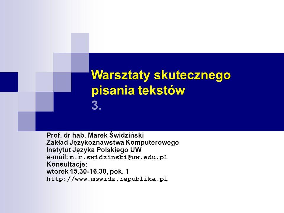Warsztaty skutecznego pisania tekstów 3. Prof. dr hab. Marek Świdziński Zakład Językoznawstwa Komputerowego Instytut Języka Polskiego UW e-mail: m.r.s