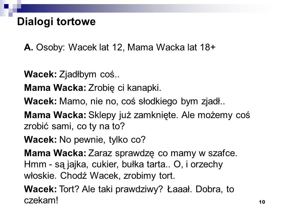 10 Dialogi tortowe A. Osoby: Wacek lat 12, Mama Wacka lat 18+ Wacek: Zjadłbym coś.. Mama Wacka: Zrobię ci kanapki. Wacek: Mamo, nie no, coś słodkiego