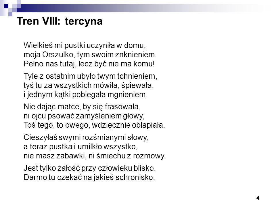 4 Tren VIII: tercyna Wielkieś mi pustki uczyniła w domu, moja Orszulko, tym swoim znknieniem. Pełno nas tutaj, lecz być nie ma komu! Tyle z ostatnim u