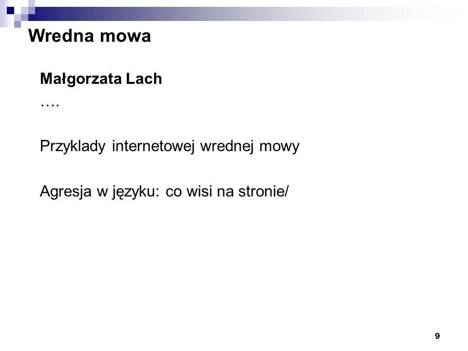 9 Wredna mowa Małgorzata Lach …. Przyklady internetowej wrednej mowy Agresja w języku: co wisi na stronie/