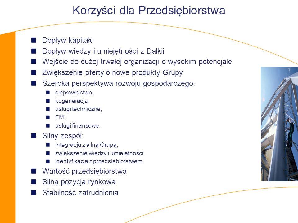 Korzyści dla Przedsiębiorstwa Dopływ kapitału Dopływ wiedzy i umiejętności z Dalkii Wejście do dużej trwałej organizacji o wysokim potencjale Zwiększenie oferty o nowe produkty Grupy Szeroka perspektywa rozwoju gospodarczego: ciepłownictwo, kogeneracja, usługi techniczne, FM, usługi finansowe.