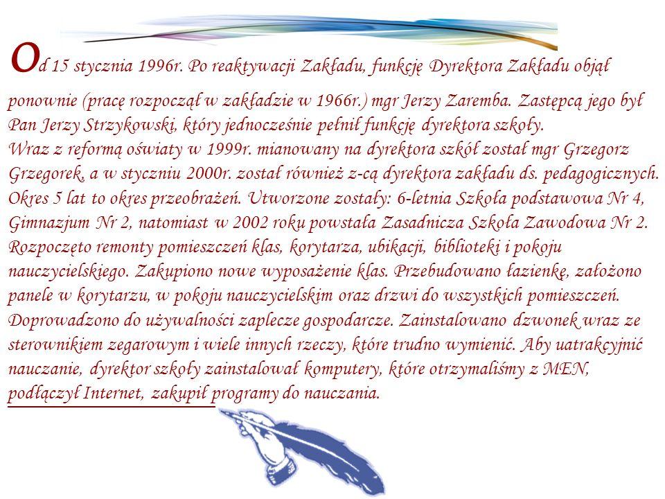 O d 15 stycznia 1996r. Po reaktywacji Zakładu, funkcję Dyrektora Zakładu objął ponownie (pracę rozpoczął w zakładzie w 1966r.) mgr Jerzy Zaremba. Zast
