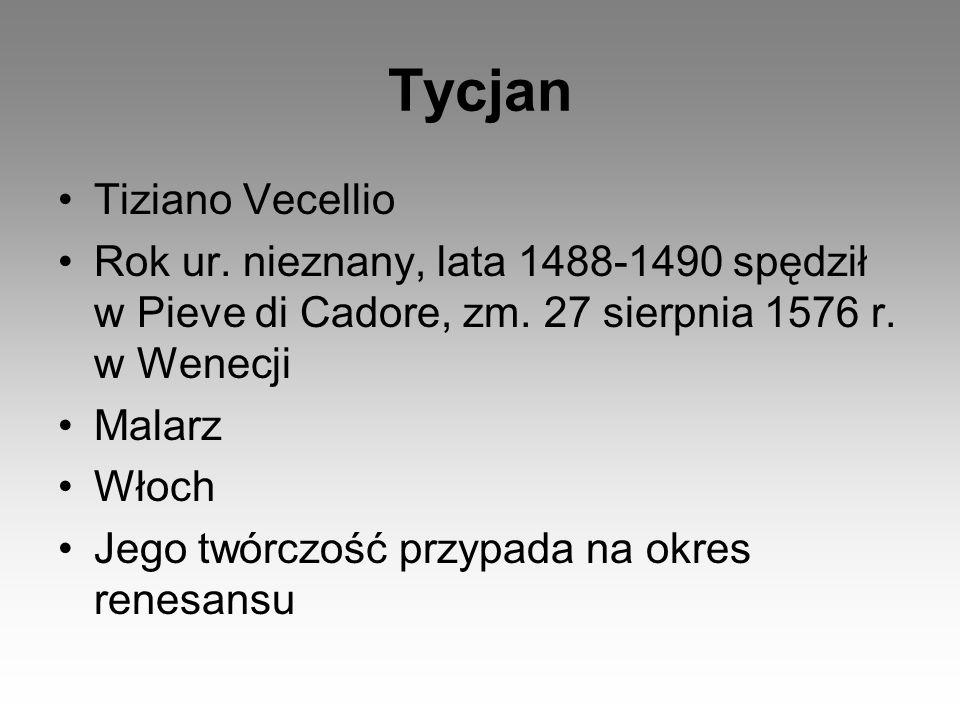 Tycjan Tiziano Vecellio Rok ur. nieznany, lata 1488-1490 spędził w Pieve di Cadore, zm. 27 sierpnia 1576 r. w Wenecji Malarz Włoch Jego twórczość przy