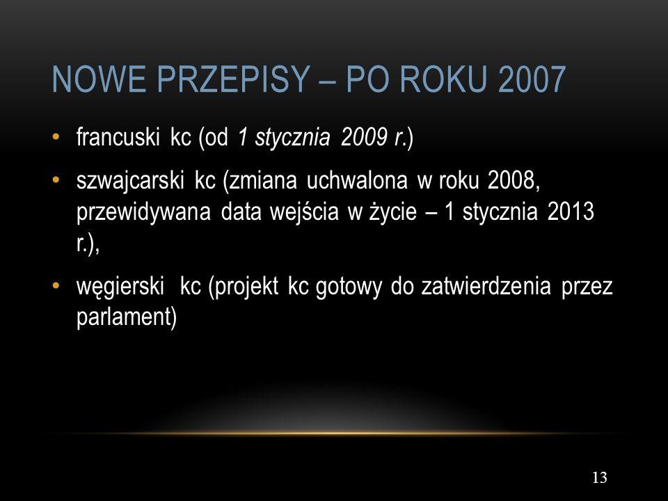 NOWE PRZEPISY – PO ROKU 2007 13 francuski kc (od 1 stycznia 2009 r.) szwajcarski kc (zmiana uchwalona w roku 2008, przewidywana data wejścia w życie –