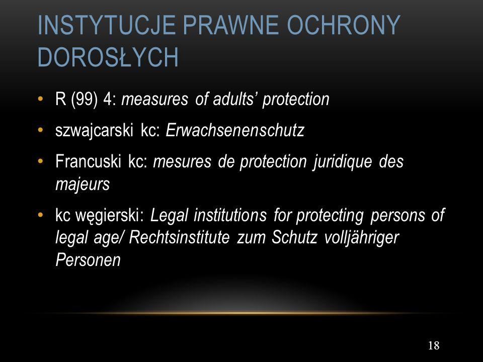 INSTYTUCJE PRAWNE OCHRONY DOROSŁYCH 18 R (99) 4: measures of adults protection szwajcarski kc: Erwachsenenschutz Francuski kc: mesures de protection j