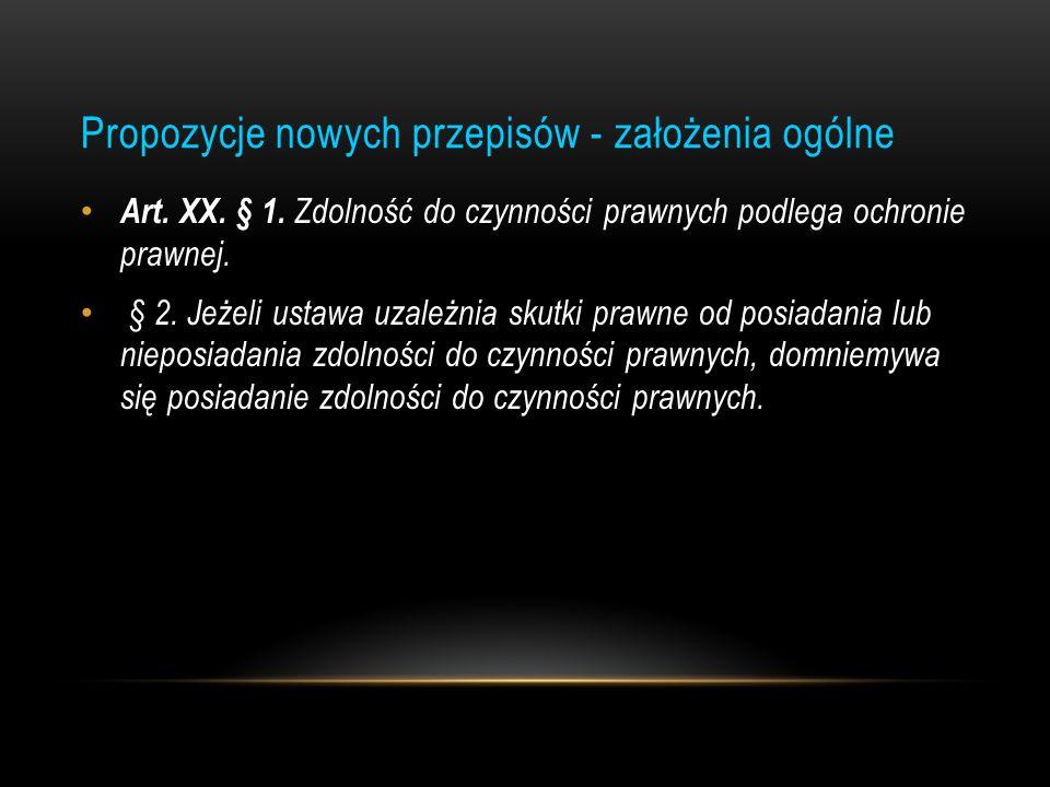 Propozycje nowych przepisów - założenia ogólne Art. XX. § 1. Zdolność do czynności prawnych podlega ochronie prawnej. § 2. Jeżeli ustawa uzależnia sku