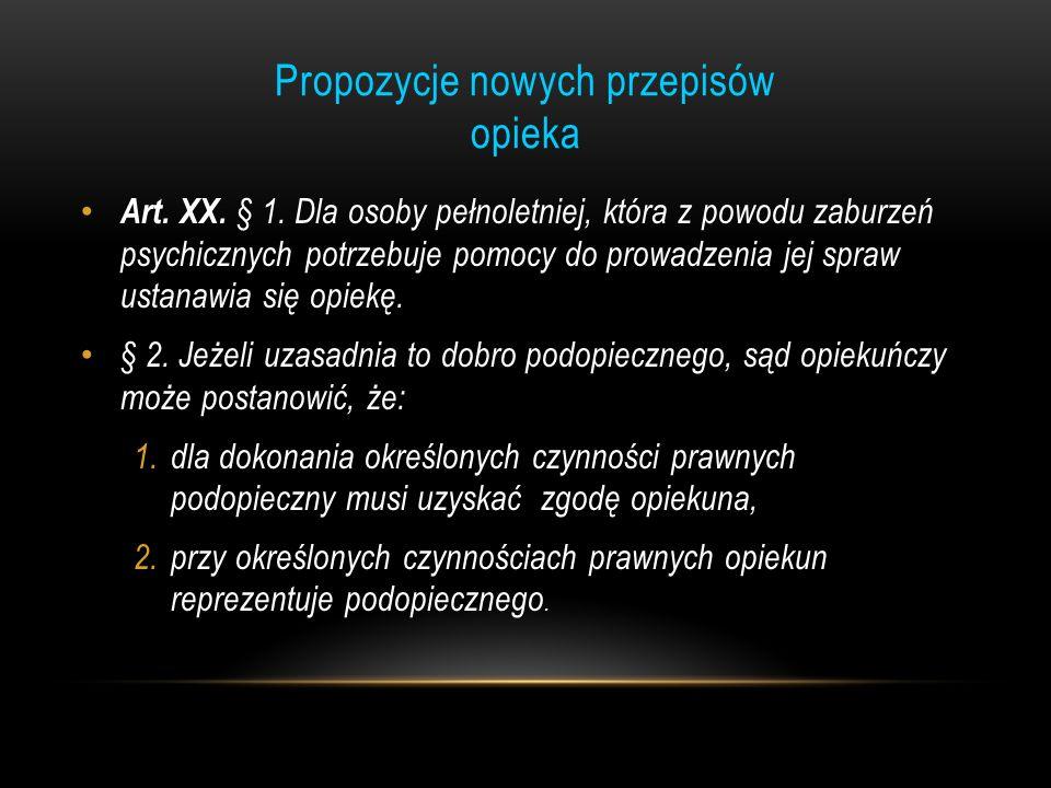 Propozycje nowych przepisów opieka Art. XX. § 1. Dla osoby pełnoletniej, która z powodu zaburzeń psychicznych potrzebuje pomocy do prowadzenia jej spr