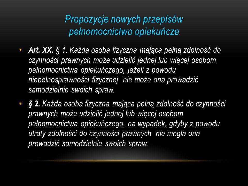 Propozycje nowych przepisów pełnomocnictwo opiekuńcze Art. XX. § 1. Każda osoba fizyczna mająca pełną zdolność do czynności prawnych może udzielić jed