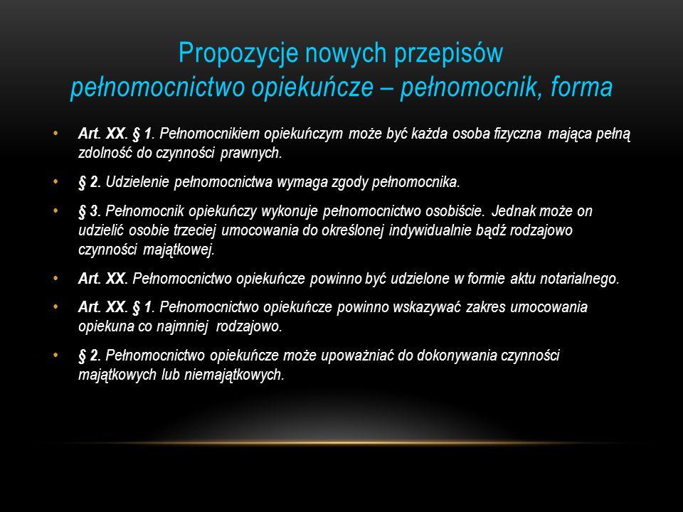 Propozycje nowych przepisów pełnomocnictwo opiekuńcze – pełnomocnik, forma Art. XX. § 1. Pełnomocnikiem opiekuńczym może być każda osoba fizyczna mają