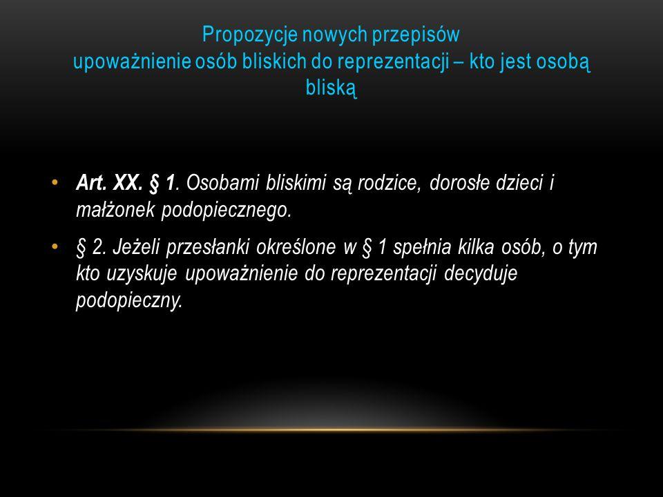 Propozycje nowych przepisów upoważnienie osób bliskich do reprezentacji – kto jest osobą bliską Art. XX. § 1. Osobami bliskimi są rodzice, dorosłe dzi