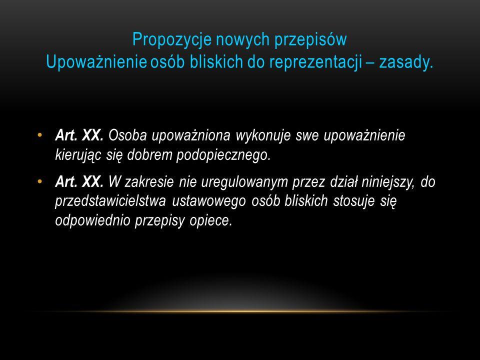 Propozycje nowych przepisów Upoważnienie osób bliskich do reprezentacji – zasady. Art. XX. Osoba upoważniona wykonuje swe upoważnienie kierując się do