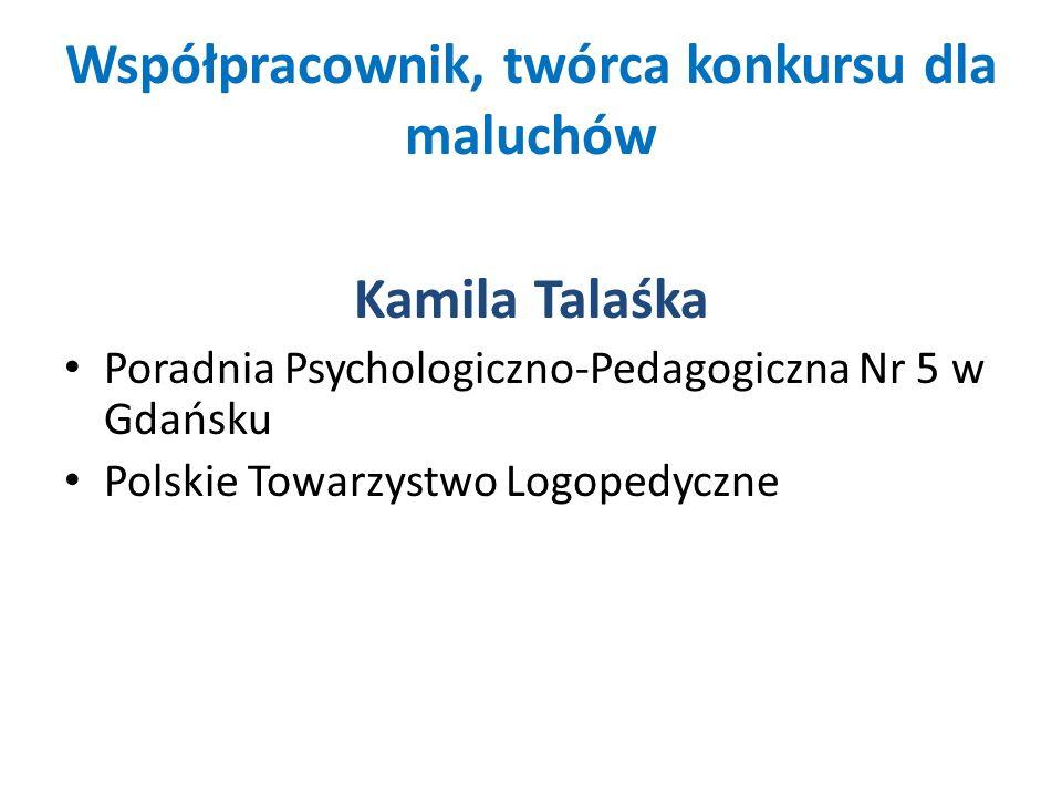 Współpracownik, twórca konkursu dla maluchów Kamila Talaśka Poradnia Psychologiczno-Pedagogiczna Nr 5 w Gdańsku Polskie Towarzystwo Logopedyczne