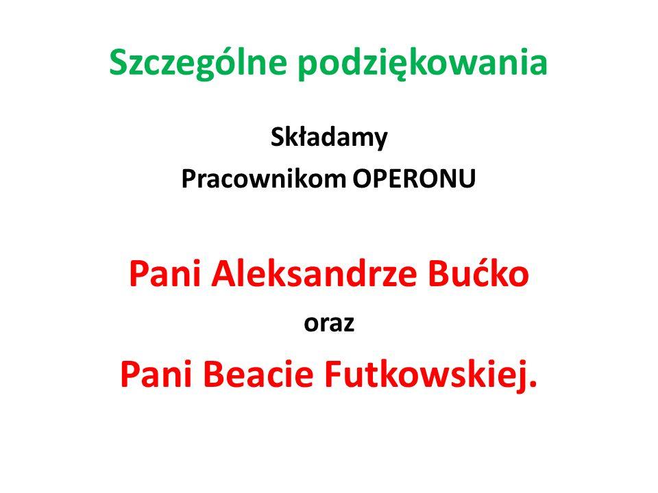 Szczególne podziękowania Składamy Pracownikom OPERONU Pani Aleksandrze Bućko oraz Pani Beacie Futkowskiej.