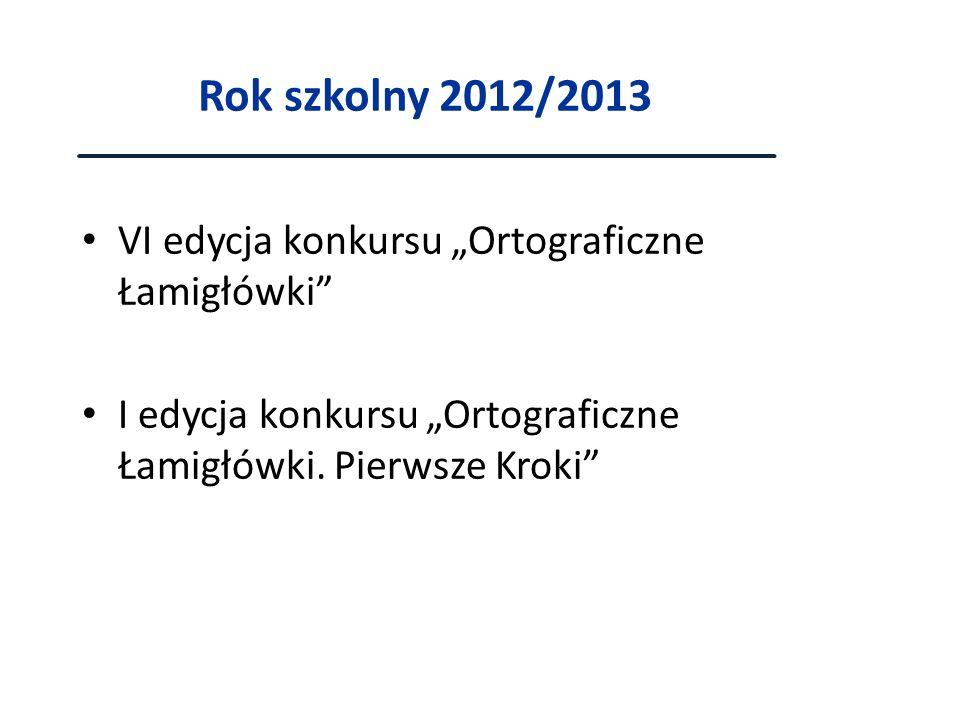 Rok szkolny 2012/2013 VI edycja konkursu Ortograficzne Łamigłówki I edycja konkursu Ortograficzne Łamigłówki. Pierwsze Kroki
