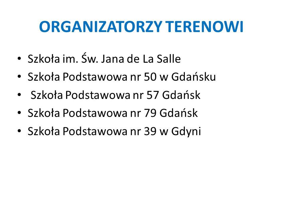 ORGANIZATORZY TERENOWI Szkoła im. Św. Jana de La Salle Szkoła Podstawowa nr 50 w Gdańsku Szkoła Podstawowa nr 57 Gdańsk Szkoła Podstawowa nr 79 Gdańsk