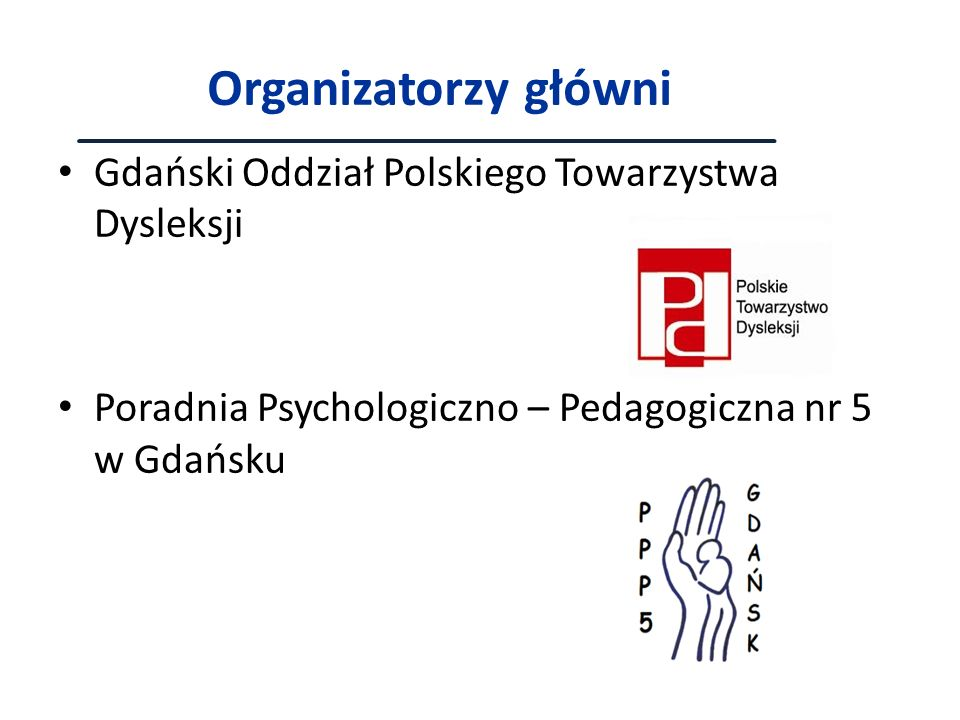 Organizatorzy główni Gdański Oddział Polskiego Towarzystwa Dysleksji Poradnia Psychologiczno – Pedagogiczna nr 5 w Gdańsku