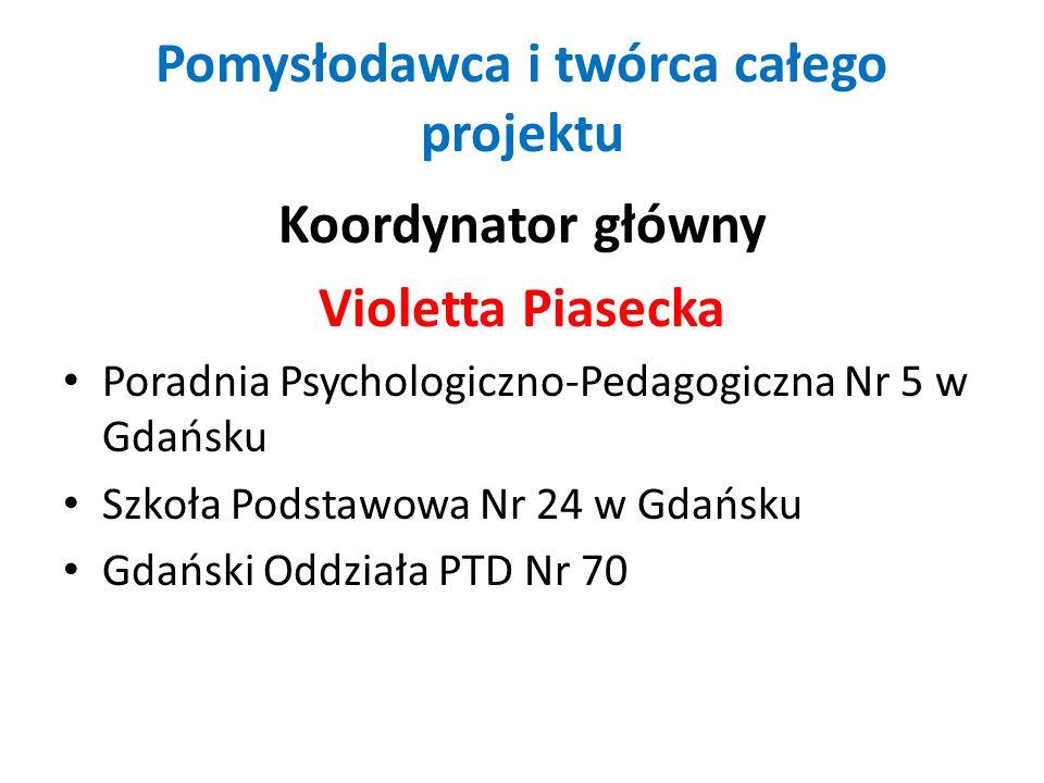 Pomysłodawca i twórca całego projektu Koordynator główny Violetta Piasecka Poradnia Psychologiczno-Pedagogiczna Nr 5 w Gdańsku Szkoła Podstawowa Nr 24