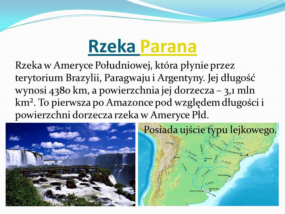 Rzeka ParanaParana Rzeka w Ameryce Południowej, która płynie przez terytorium Brazylii, Paragwaju i Argentyny. Jej długość wynosi 4380 km, a powierzch