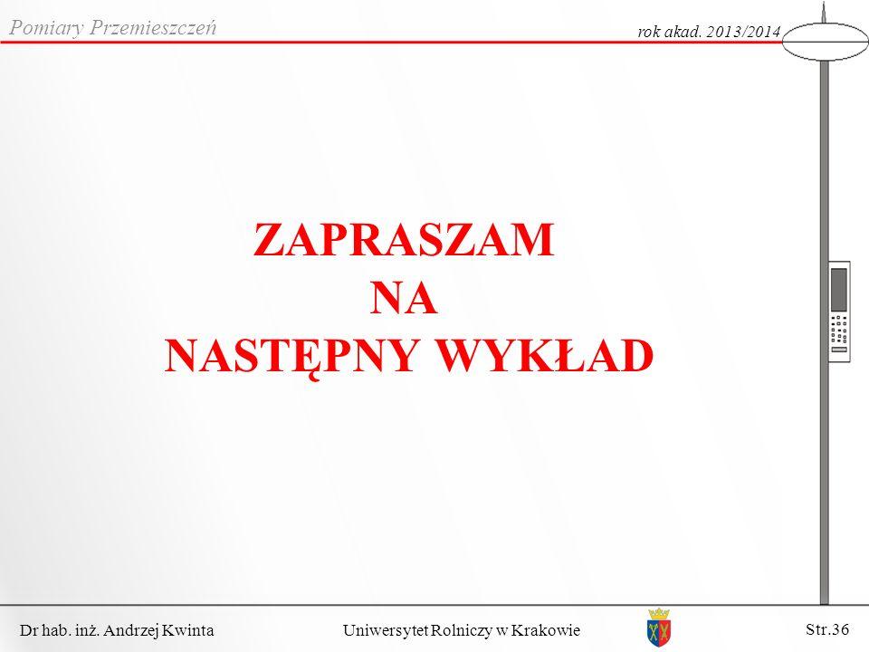 Dr hab. inż. Andrzej Kwinta Str.36 Uniwersytet Rolniczy w Krakowie Pomiary Przemieszczeń rok akad. 2013/2014 ZAPRASZAM NA NASTĘPNY WYKŁAD