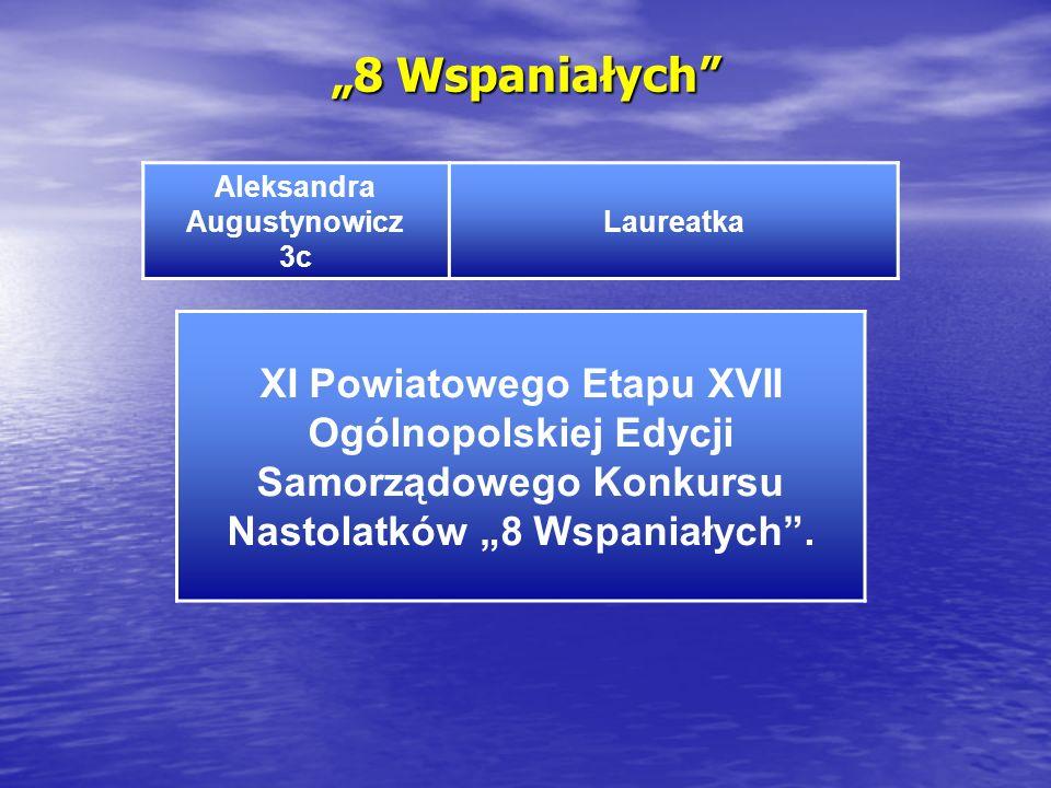 8 Wspaniałych Aleksandra Augustynowicz 3c Laureatka XI Powiatowego Etapu XVII Ogólnopolskiej Edycji Samorządowego Konkursu Nastolatków 8 Wspaniałych.