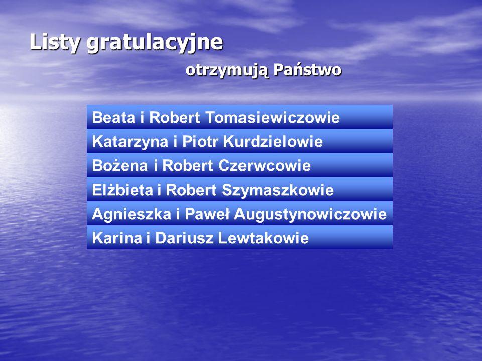 Listy gratulacyjne otrzymują Państwo Beata i Robert Tomasiewiczowie Katarzyna i Piotr Kurdzielowie Bożena i Robert Czerwcowie Elżbieta i Robert Szymas