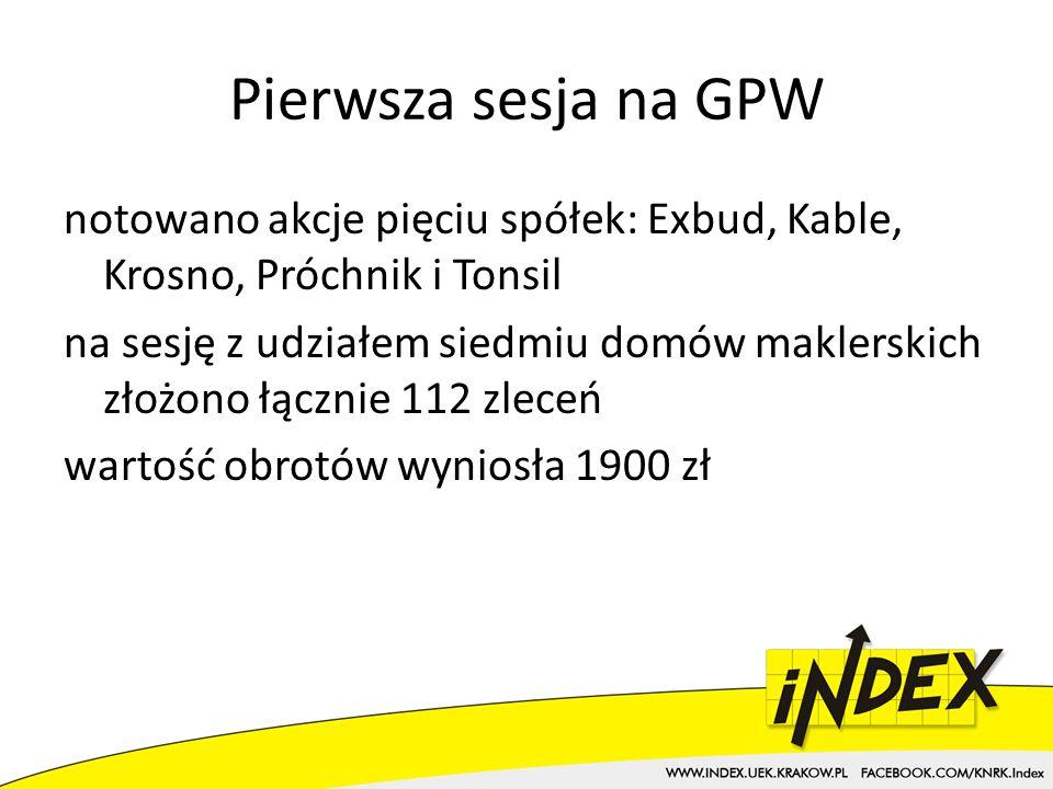 Pierwsza sesja na GPW notowano akcje pięciu spółek: Exbud, Kable, Krosno, Próchnik i Tonsil na sesję z udziałem siedmiu domów maklerskich złożono łącznie 112 zleceń wartość obrotów wyniosła 1900 zł