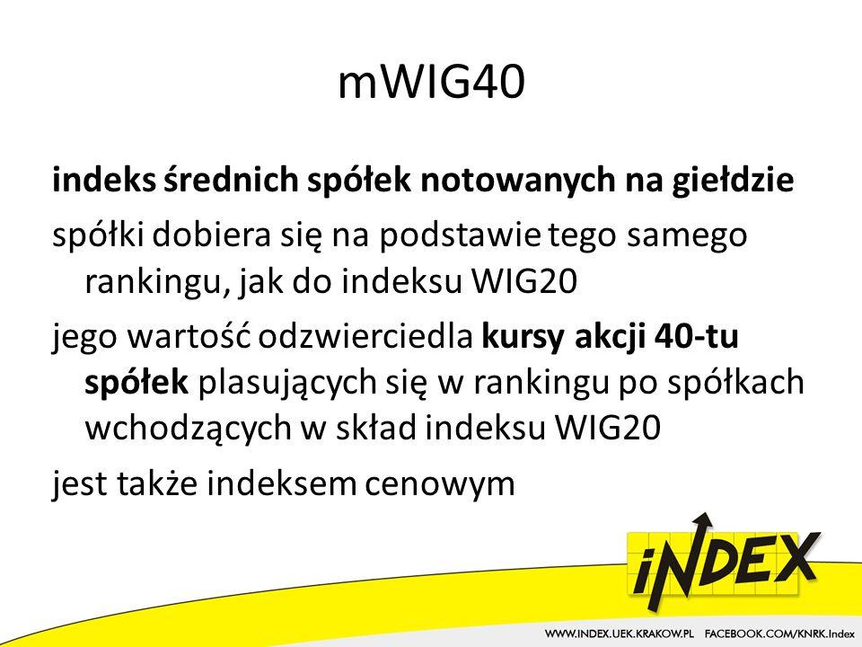mWIG40 indeks średnich spółek notowanych na giełdzie spółki dobiera się na podstawie tego samego rankingu, jak do indeksu WIG20 jego wartość odzwierciedla kursy akcji 40-tu spółek plasujących się w rankingu po spółkach wchodzących w skład indeksu WIG20 jest także indeksem cenowym