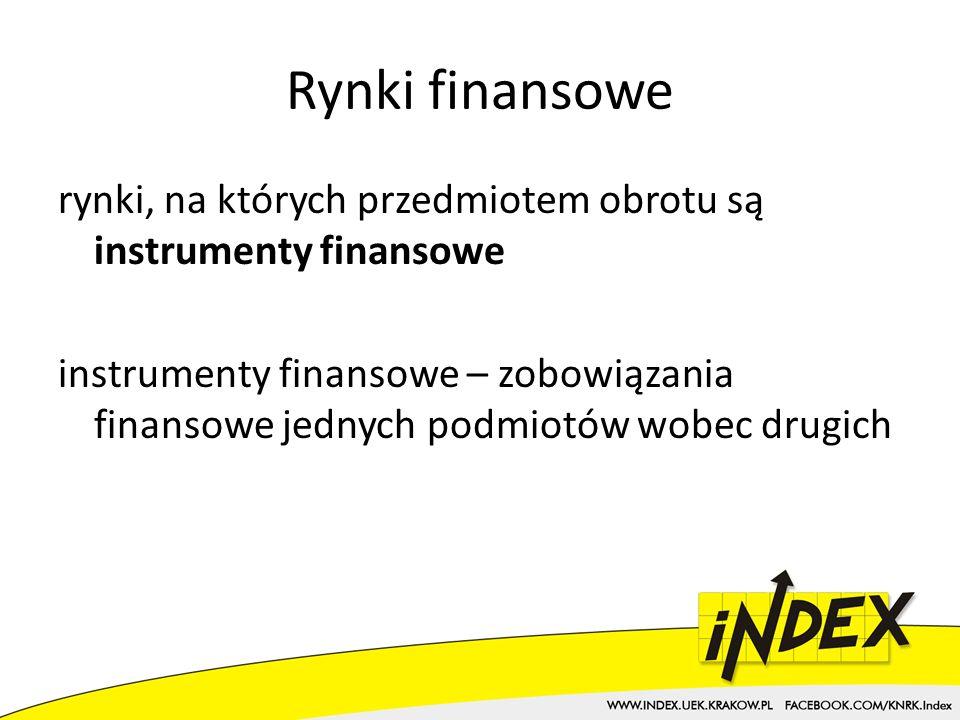 Rynki finansowe rynki, na których przedmiotem obrotu są instrumenty finansowe instrumenty finansowe – zobowiązania finansowe jednych podmiotów wobec drugich