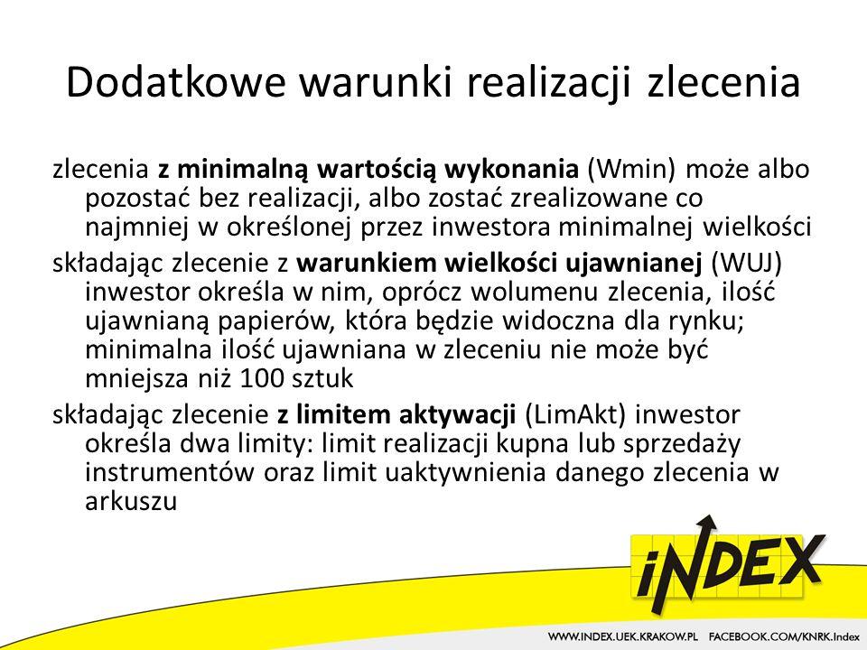 Dodatkowe warunki realizacji zlecenia zlecenia z minimalną wartością wykonania (Wmin) może albo pozostać bez realizacji, albo zostać zrealizowane co najmniej w określonej przez inwestora minimalnej wielkości składając zlecenie z warunkiem wielkości ujawnianej (WUJ) inwestor określa w nim, oprócz wolumenu zlecenia, ilość ujawnianą papierów, która będzie widoczna dla rynku; minimalna ilość ujawniana w zleceniu nie może być mniejsza niż 100 sztuk składając zlecenie z limitem aktywacji (LimAkt) inwestor określa dwa limity: limit realizacji kupna lub sprzedaży instrumentów oraz limit uaktywnienia danego zlecenia w arkuszu