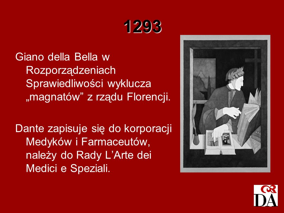 1293 Giano della Bella w Rozporządzeniach Sprawiedliwości wyklucza magnatów z rządu Florencji. Dante zapisuje się do korporacji Medyków i Farmaceutów,