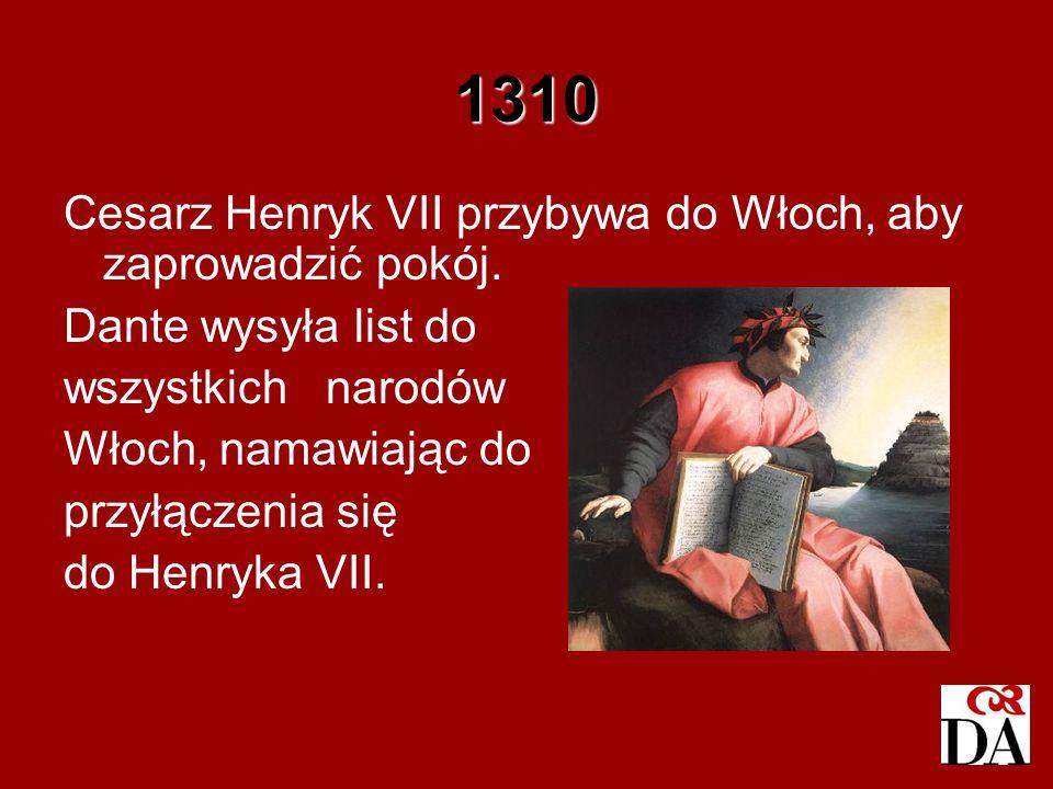 1310 Cesarz Henryk VII przybywa do Włoch, aby zaprowadzić pokój. Dante wysyła list do wszystkich narodów Włoch, namawiając do przyłączenia się do Henr