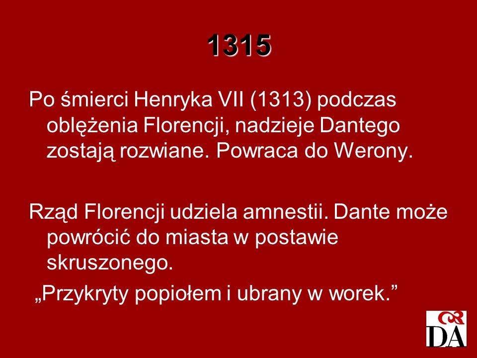 1315 Po śmierci Henryka VII (1313) podczas oblężenia Florencji, nadzieje Dantego zostają rozwiane. Powraca do Werony. Rząd Florencji udziela amnestii.