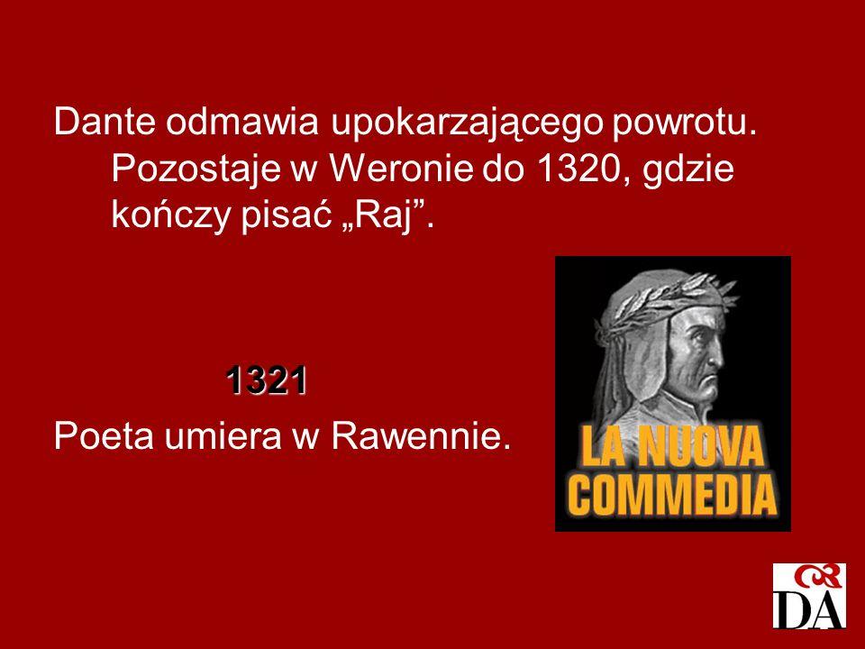 Dante odmawia upokarzającego powrotu. Pozostaje w Weronie do 1320, gdzie kończy pisać Raj. 1321 1321 Poeta umiera w Rawennie.