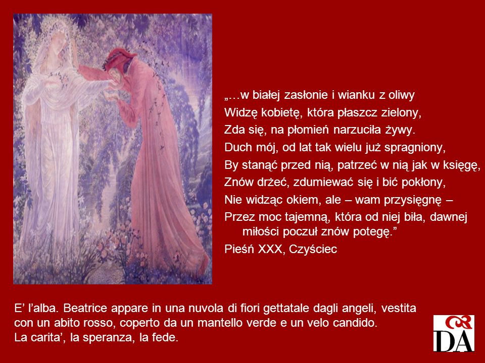 E lalba. Beatrice appare in una nuvola di fiori gettatale dagli angeli, vestita con un abito rosso, coperto da un mantello verde e un velo candido. La