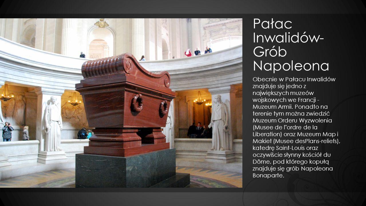 Pałac Inwalidów- Grób Napoleona Obecnie w Pałacu Inwalidów znajduje się jedno z największych muzeów wojskowych we Francji - Muzeum Armii. Ponadto na t