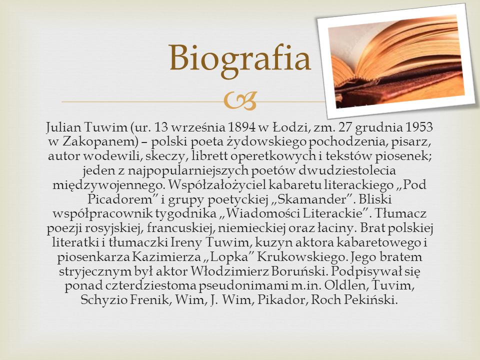 Julian Tuwim (ur. 13 września 1894 w Łodzi, zm. 27 grudnia 1953 w Zakopanem) – polski poeta żydowskiego pochodzenia, pisarz, autor wodewili, skeczy, l