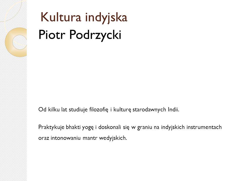 Kultura indyjska Piotr Podrzycki Od kilku lat studiuje filozofię i kulturę starodawnych Indii.