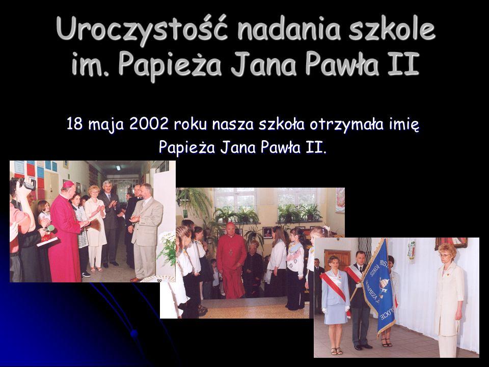Uroczystość nadania szkole im. Papieża Jana Pawła II 18 maja 2002 roku nasza szkoła otrzymała imię Papieża Jana Pawła II.