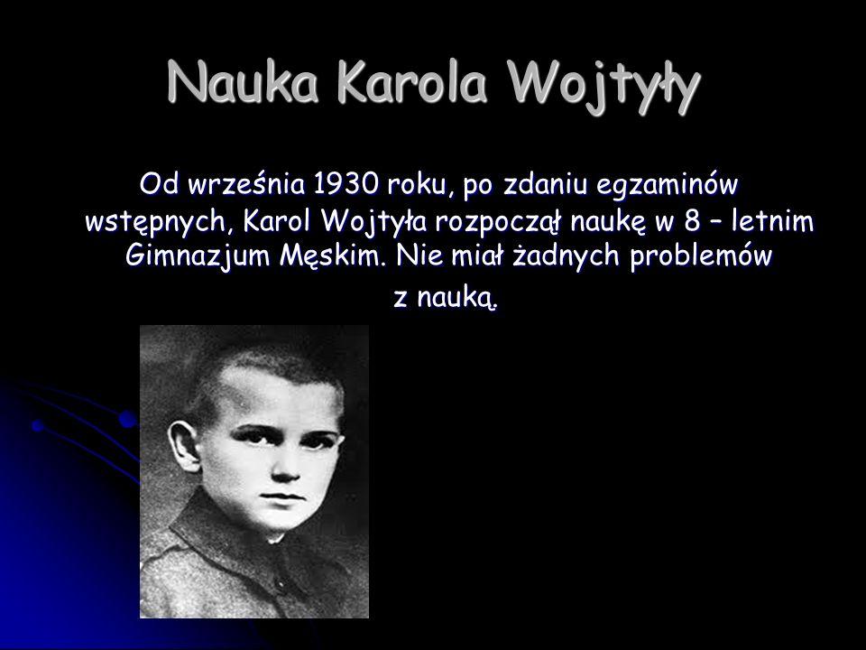 Nauka Karola Wojtyły Od września 1930 roku, po zdaniu egzaminów wstępnych, Karol Wojtyła rozpoczął naukę w 8 – letnim Gimnazjum Męskim. Nie miał żadny